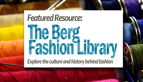 Featured Resource: Berg Fashion Library. Explore the culture and history behind fashion.