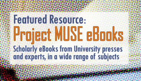Featured Resource: Project MUSE ebooks. Scholarly ebooks from university presses and experts, in a wide range of subjects